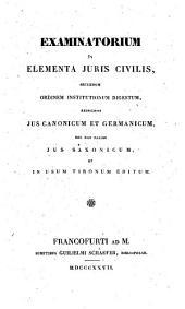 Examinatorium in elementa juris civilis, secundum ordinem institutionum digestum respiciens Jus Canonicum et Germanicum ... in usum tironum editum