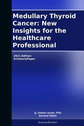 Medullary Thyroid Cancer: New Insights for the Healthcare Professional: 2011 Edition: ScholarlyPaper