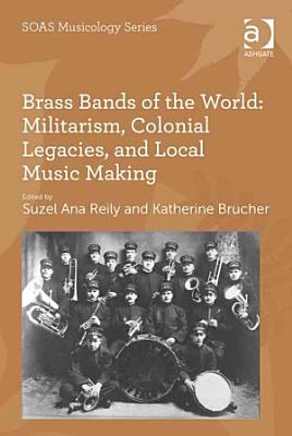 Brass Bands of the World  Militarism  Colonial Legacies  and Local Music Making PDF