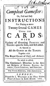 The Compleat Gamester: Or, Full and Easy Instructions for Playing at Above Twenty Several Games Upon the Cards; with Variety of Diverting Fancies and Tricks Upon the Same, Now First Added ..