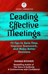 Leading Effective Meetings: 72 Tips to Save Time, Improve Teamwork, and Make Better Decisions