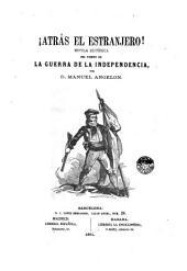 ¡Atrás el estranjero! [sic]: novela histórica del tiempo de la Guerra de la Independencia