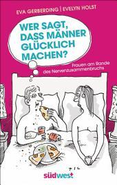 Wer sagt, dass Männer glücklich machen?: Frauen am Rande des Nervenzusammenbruchs - Mit Illustrationen von Til Mette
