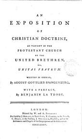 An Exposition of Christian Doctrine: As Taught in the Protestant Church of the United Brethren, Or, Unitas Fratrum. Written in German, by August Gottlieb Spangenberg. With a Preface, by Benjamin La Trobe