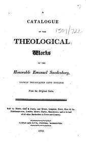 A Catalogue of the Theological Works of the Honorable Emanuel Swedenborg, lately translated into English from the original Latin. [With a list of books by John Clowes.]