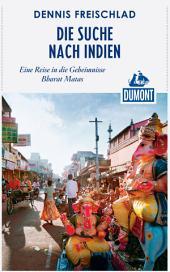 DuMont Reiseabenteuer Die Suche nach Indien: Eine Reise in die Geheimnisse Bharat Matas