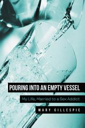 Pouring into an Empty Vessel: My Life, Married to a Sex Addict
