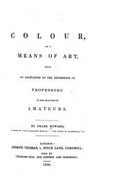 Colour, as a Means of Art: Being an Adaptation of the Experience of Professors to the Practice of Amateurs