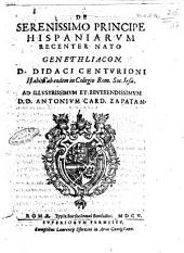 De serenissimo principe Hispaniarum recenter nato genethliacon. D. Didaci Centurioni habita ab eodem in Collegio Romano Soc. Iesu. Ad ... Antonium card. Zapatam