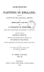 Anecdotes of painting in England, with some account of the principal artists, and notes on other arts; collected by G. Vertue, digested from his MSS.; with additions by J. Dallaway. [With] A catalogue of engravers who have been born, or resided, in England