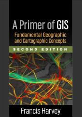 A Primer of GIS, Second Edition: Fundamental Geographic and Cartographic Concepts, Edition 2