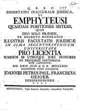 Dissertatio inauguralis juridica, De emphyteusi quasdam positiones sistens, quam deo solo præside ... rite capessendi, die 26. Julii ... 1763. Solenniter ... Joannes Petrus Paul. Franciscus Geiger, ..