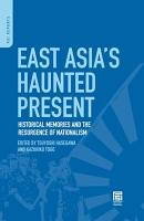 East Asia s Haunted Present  Historical Memories and the Resurgence of Nationalism PDF