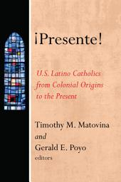 ÁPresente!: U.S. Latino Catholics from Colonial Origins to the Present