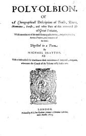"Poly-olbion. Or A Chorographicall Description of Tracts, Rivers, Mountaines, Forests, and other Parts of this renowned Isle of Great Britaine, With intermixture of the most Remarquable Stories, Antiquities, Rarityes, Pleasures, and Commodities of the same: Digested in a Poem by Michael Drayton Esq. With a Table added, etc. [With the ""Illustrations"" of John Selden.]"