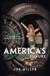 America's True Green Future: 100 Common Sense Reasons to Legalize Cannabis