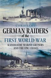 German Raiders of the First World War: Kaiserliche Marine Cruisers and the Epic Chases