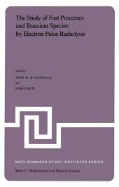 The Study of Fast Processes and Transient Species by Electron Pulse Radiolysis: Proceedings of the NATO Advanced Study Institute held ay Capri, Italy, 7–18 September, 1981