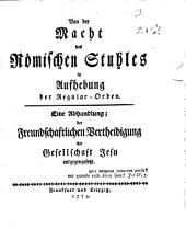 Von der Macht des Römischen Stuhles in Aufhebung der Regular-Orden: Eine Abhandlung; der Freundschaftlichen Vertheidigung der Gesellschaft Jesu entgegengesetzt