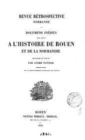 Revue rétrospective normande, documens inédits pour servir à l'histoire de Rouen et de la Normandie, recueillis et publ. par A. Pottier