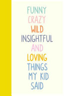 Funny Crazy Wild Insightful and Loving Things My Kid Said