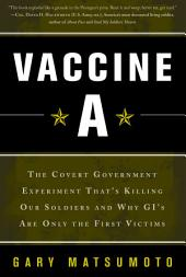 Vaccine A: The Covert Government Experiment That's Killing Our Soldiers--and Why GI's Are Only the First Victim