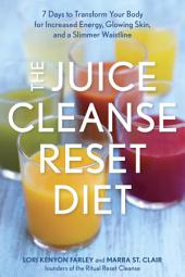 The Juice Cleanse Reset Diet: 7 Days to Transform Your Body for Increased Energy, Glowing Skin, and a SlimmerWaistline