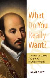 What Do You Really Want? St. Ignatius Loyola and the Art of Discernment