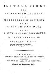 Instructions to a Celebrated Laureat: Alias the Progress of Curiosity; Alias a Birth-day Ode; Alias Mr. Whitbread's Brewhouse. By Peter Pindar, Esq
