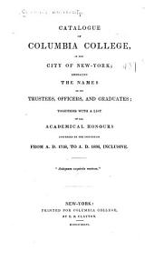 Catalogue of Columbia College in the city of New York: embracing the names of its trustees, officers, and graduates ; together with a list of all academical honours conferred by the institution from A.D. 1758 to A.D. 1836, inclusive