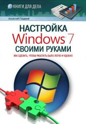 Настройка Windows 7 своими руками. Как сделать, чтобы работать было легко и удобно