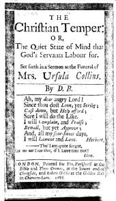 The Christian Temper: Or, The Quiet State of Mind that God's Servants Labour For. Set Forth in a Sermon at the Funeral of Mrs. Ursula Collins. By D. B. [The Epistle Dedicatory and Epistle to the Reader Both Signed: D. Burgess.]