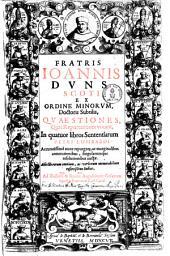 Fratris Ioannis Dvns Scoti Ex Ordine Minorvm Doctoris Subtilis, Quaestiones, quas reportationes vocant0: in quatuor libros sententiarum Petri Lombardi