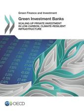 Green Finance and Investment Green Investment Banks Scaling up Private Investment in Low-carbon, Climate-resilient Infrastructure: Scaling up Private Investment in Low-carbon, Climate-resilient Infrastructure