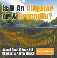 Is It An Alligator or A Crocodile  Animal Book 6 Year Old   Children s Animal Books PDF