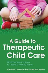 A Guide to Therapeutic Child Care: What You Need to Know to Create a Healing Home