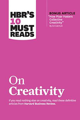 HBR s 10 Must Reads on Creativity  with bonus article  How Pixar Fosters Collective Creativity  By Ed Catmull