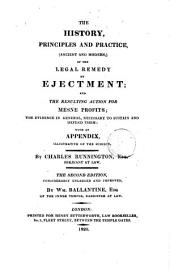 The History, Principles and Practice, (ancient and Modern,) of the Legal Remedy by Ejectment: And the Resulting Action for Mesne Profits; the Evidence, in General, Necessary to Sustain and Defend Them: with an Appendix, Illustrative of the Subject