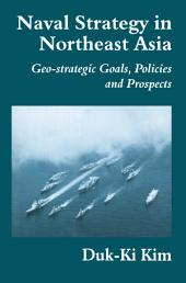 Naval Strategy in Northeast Asia: Geo-strategic Goals, Policies and Prospects