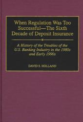When Regulation was Too Successful--the Sixth Decade of Deposit Insurance: A History of the Troubles of the U.S. Banking Industry in the 1980s and Early 1990s