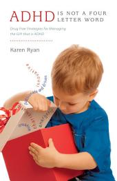 ADHD is Not a Four Letter Word: Drug Free Strategies for Managing the Gift that is ADHD
