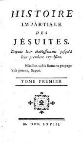 Histoire impartiale des Jésuites depuis leur établissement jusqu'à leur première expulsion... Tome premier [- second].: Volume1
