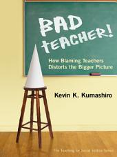 Bad Teacher! How Blaming Teachers Distorts the Bigger Picture: How Blaming Teachers Distorts the Bigger Picture