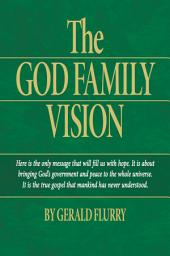 The God Family Vision: The true Gospel of Jesus Christ