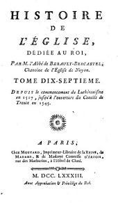Histoire De L'Église: dedié au roi. Depuis la commencement du Luthéranisme en 1517, jusqu'à l'ouverture du Concile de Trente en 1545, Volume17