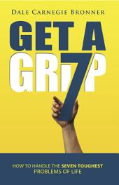 Get a Grip: How to Handle the Seven Toughest Problems of Life