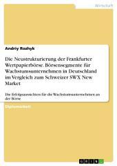 Die Neustrukturierung der Frankfurter Wertpapierbörse. Börsensegmente für Wachstumsunternehmen in Deutschland im Vergleich zum Schweizer SWX New Market: Die Erfolgsaussichten für die Wachstumsunternehmen an der Börse