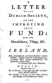 A Letter to the Dublin-Society, on the Improving Their Fund; and the Manufactures, Tillage, &c. in Ireland: Volume 5