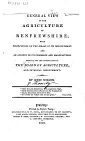 General View of the Agriculture of Renfrewshire: With Observations on the Means of Its Improvement; and an Account of Its Commerce and Manufactures. Drawn Up for the Consideration of the Board of Agriculture, and Internal Improvement