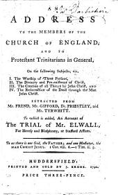 An Address to the Members of the Church of England, and to Protestant Trinitarians in General: On the Following Subjects, Viz. I. The Worship of Three Persons, ... Extracted from Mr. Frend, Mr. Gifford, Dr. Priestley, and Mr. Tyrwhitt. To which is Added, An Account of Th Trial of Mr. Elwall, for Heresy and Blasphemy, ...